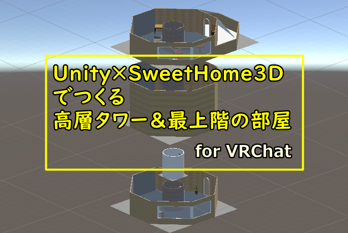 【VRChat×Unity×SweetHome3D】絶景!高層タワー&最上階の部屋をつくる